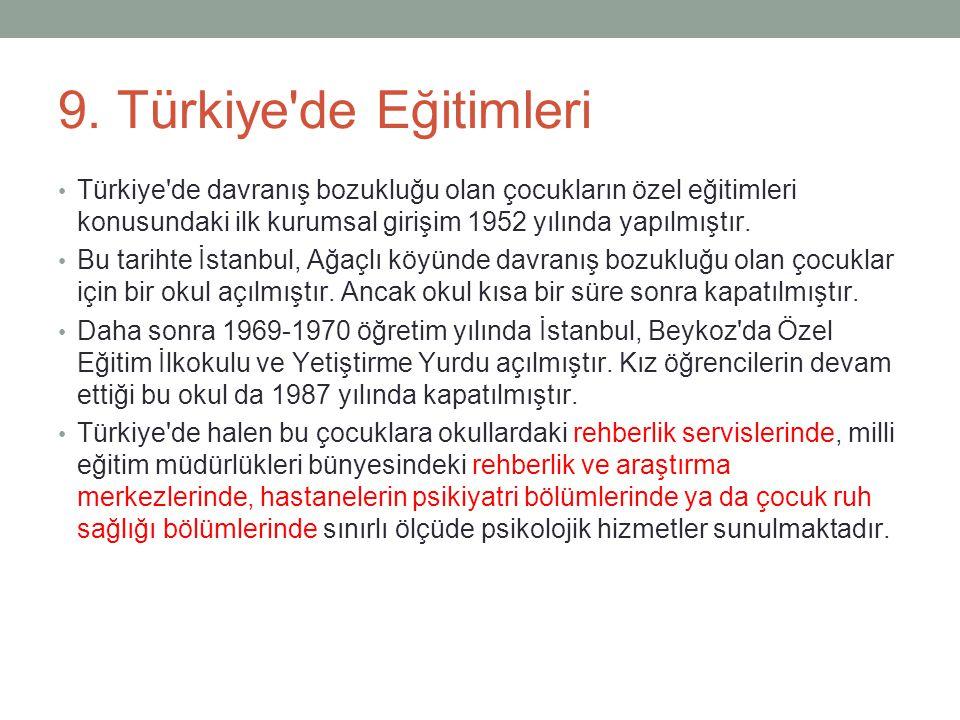 9. Türkiye'de Eğitimleri Türkiye'de davranış bozukluğu olan çocukların özel eğitimleri konusundaki ilk kurumsal girişim 1952 yılında yapılmıştır. Bu t