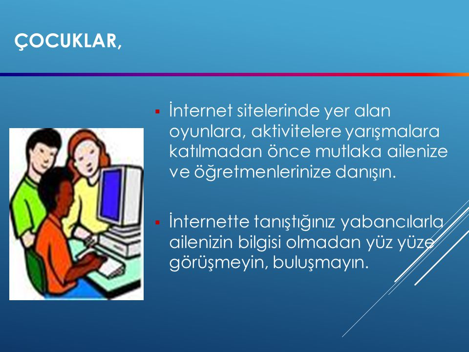 SEVGILI ÇOCUKLAR,  İnternet ortamında sadece tanıdığınız kişilerle sohbet edin ve iletişim kurun.  Tanımadığınız kişilerin internetten yaptığı arkad