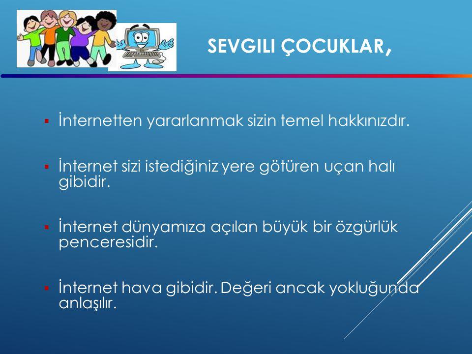 SEVGILI ÇOCUKLAR,  İnternetten yararlanmak sizin temel hakkınızdır.