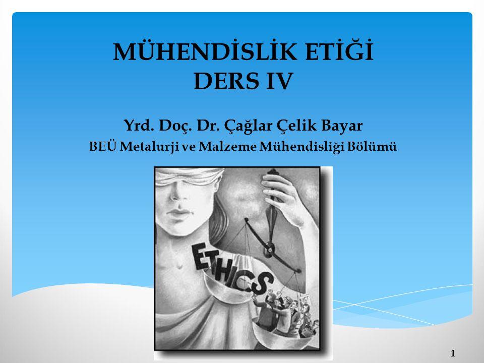 MÜHENDİSLİK ETİĞİ DERS IV Yrd. Doç. Dr. Çağlar Çelik Bayar BEÜ Metalurji ve Malzeme Mühendisliği Bölümü 1