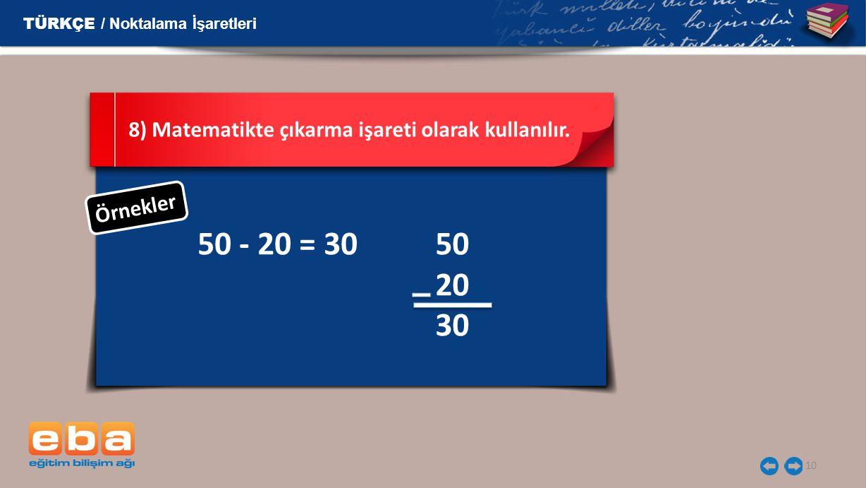 10 50 - 20 = 30 8) Matematikte çıkarma işareti olarak kullanılır. Ö r n e k l e r TÜRKÇE / Noktalama İşaretleri 50 20 30