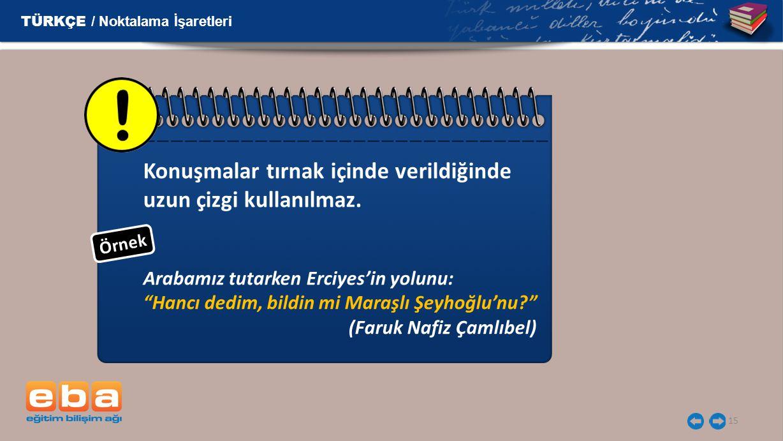 """15 Konuşmalar tırnak içinde verildiğinde uzun çizgi kullanılmaz. Arabamız tutarken Erciyes'in yolunu: """"Hancı dedim, bildin mi Maraşlı Şeyhoğlu'nu?"""" (F"""