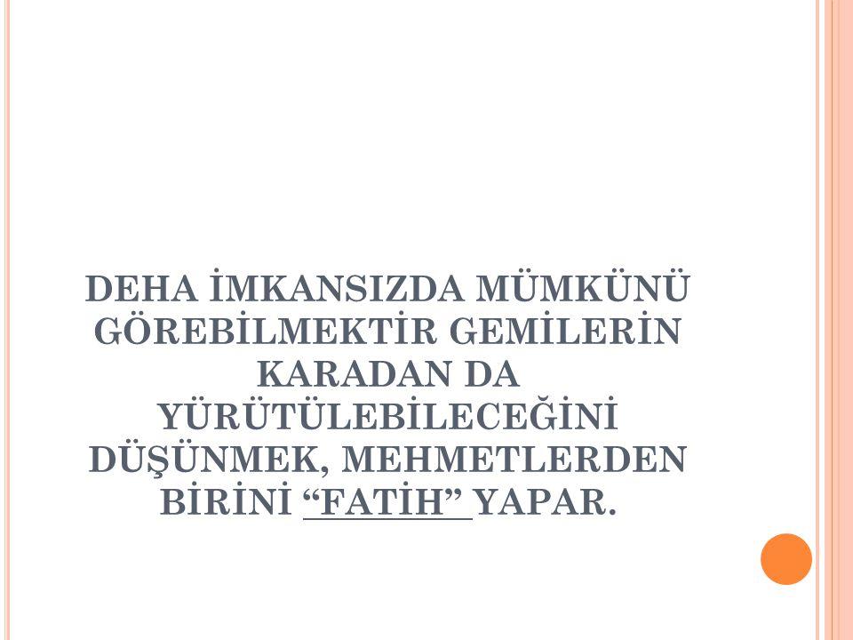 """DEHA İMKANSIZDA MÜMKÜNÜ GÖREBİLMEKTİR GEMİLERİN KARADAN DA YÜRÜTÜLEBİLECEĞİNİ DÜŞÜNMEK, MEHMETLERDEN BİRİNİ """"FATİH"""" YAPAR."""