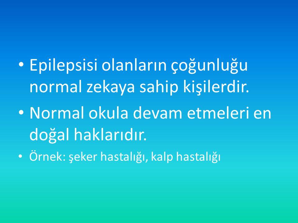 Epilepsisi olanların çoğunluğu normal zekaya sahip kişilerdir. Normal okula devam etmeleri en doğal haklarıdır. Örnek: şeker hastalığı, kalp hastalığı