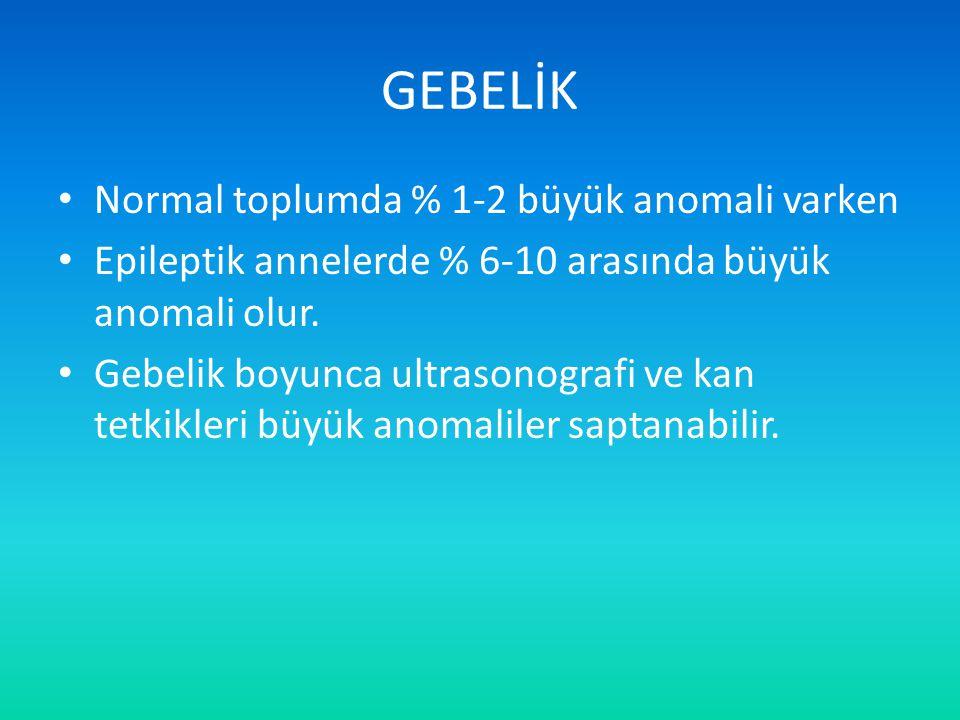 GEBELİK Normal toplumda % 1-2 büyük anomali varken Epileptik annelerde % 6-10 arasında büyük anomali olur. Gebelik boyunca ultrasonografi ve kan tetki