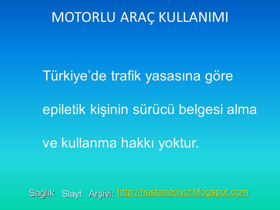 MOTORLU ARAÇ KULLANIMI Türkiye'de trafik yasasına göre epiletik kişinin sürücü belgesi alma ve kullanma hakkı yoktur. Sağlık Slayt Arşivi: http://hast