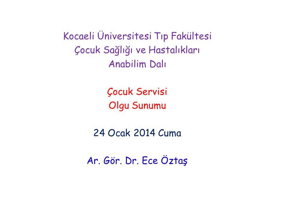 Kocaeli Üniversitesi Tıp Fakültesi Çocuk Sağlığı ve Hastalıkları Anabilim Dalı Çocuk Servisi Olgu Sunumu 24 Ocak 2014 Cuma Ar. Gör. Dr. Ece Öztaş