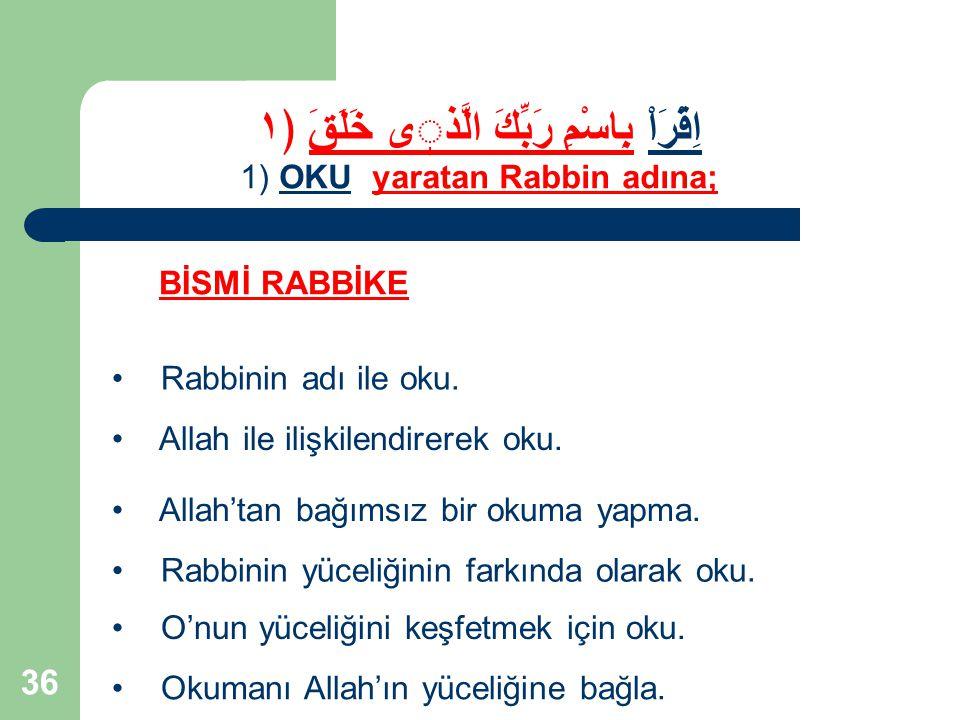 36 Rabbinin adı ile oku. Allah ile ilişkilendirerek oku. Allah'tan bağımsız bir okuma yapma. BİSMİ RABBİKE اِقْرَاْ بِاسْمِ رَبِّكَ الَّذى خَلَقَ ﴿١ 1