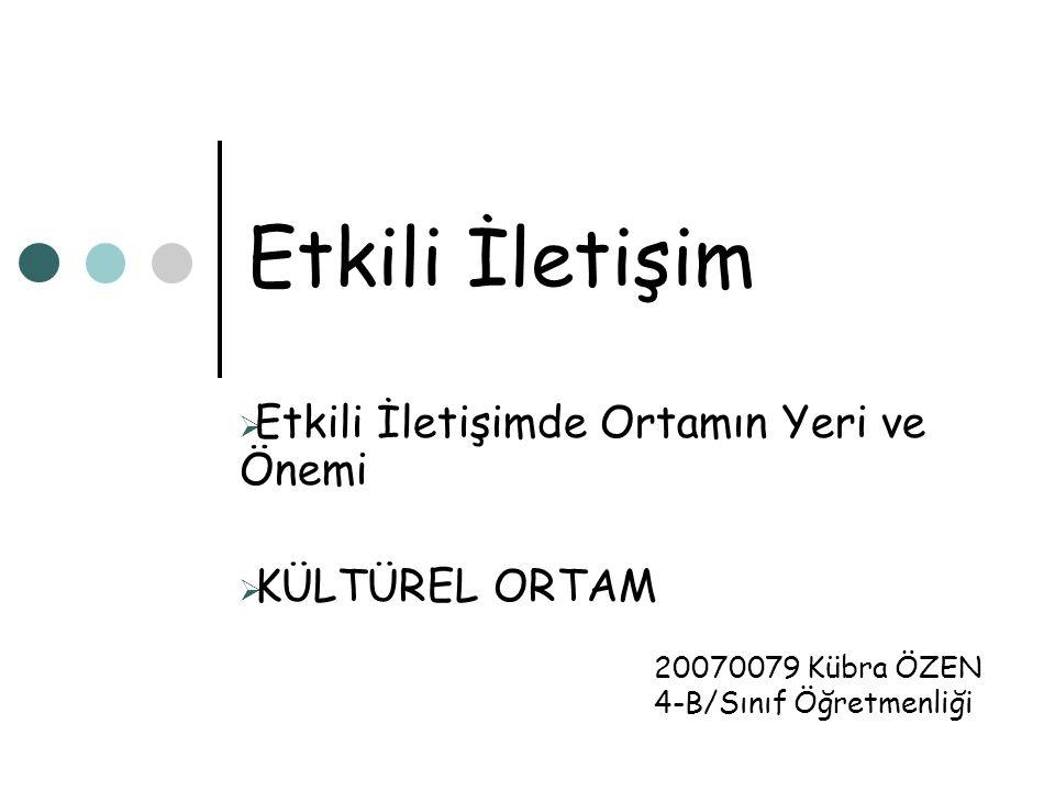 Etkili İletişim  Etkili İletişimde Ortamın Yeri ve Önemi  KÜLTÜREL ORTAM 20070079 Kübra ÖZEN 4-B/Sınıf Öğretmenliği