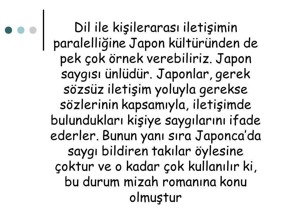 Dil ile kişilerarası iletişimin paralelliğine Japon kültüründen de pek çok örnek verebiliriz. Japon saygısı ünlüdür. Japonlar, gerek sözsüz iletişim y