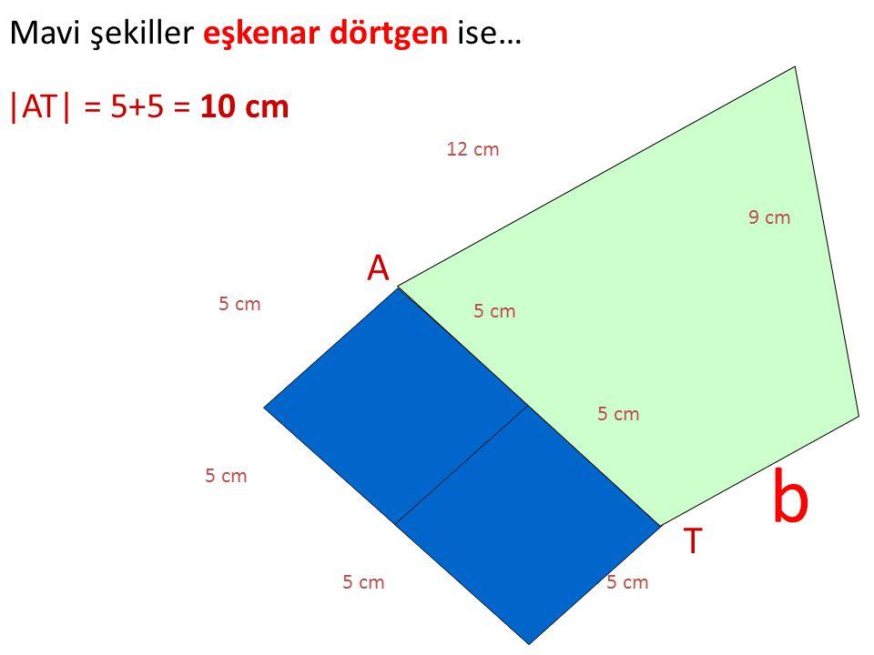Mavi şekiller eşkenar dörtgen ise… b 12 cm 9 cm 5 cm T A |AT| = 5+5 = 10 cm