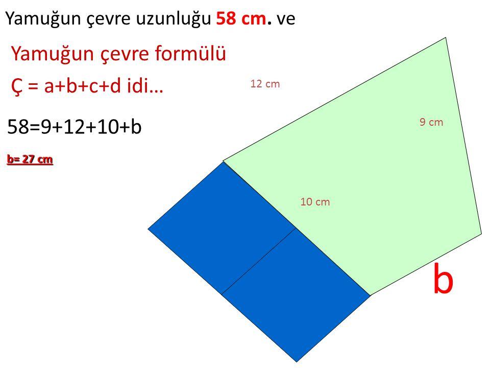 Yamuğun çevre uzunluğu 58 cm. ve b 12 cm 9 cm 10 cm Yamuğun çevre formülü Ç = a+b+c+d idi… 58=9+12+10+b b= 27 cm