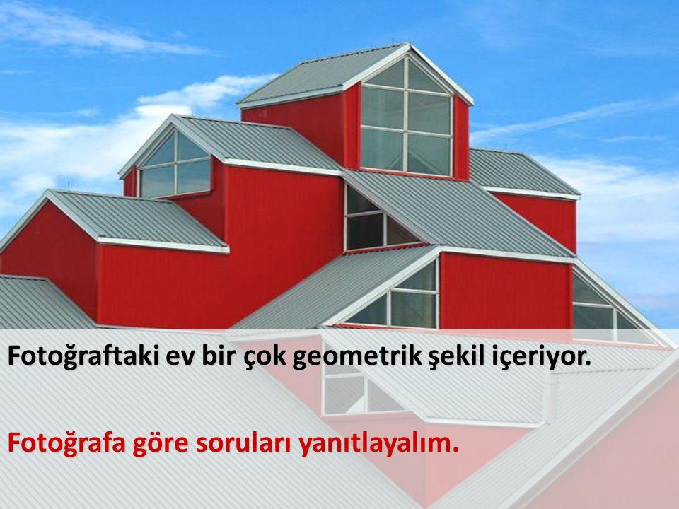 Fotoğraftaki ev bir çok geometrik şekil içeriyor. Fotoğrafa göre soruları yanıtlayalım.