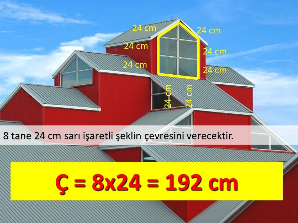 8 tane 24 cm sarı işaretli şeklin çevresini verecektir. Ç = 8x24 = 192 cm