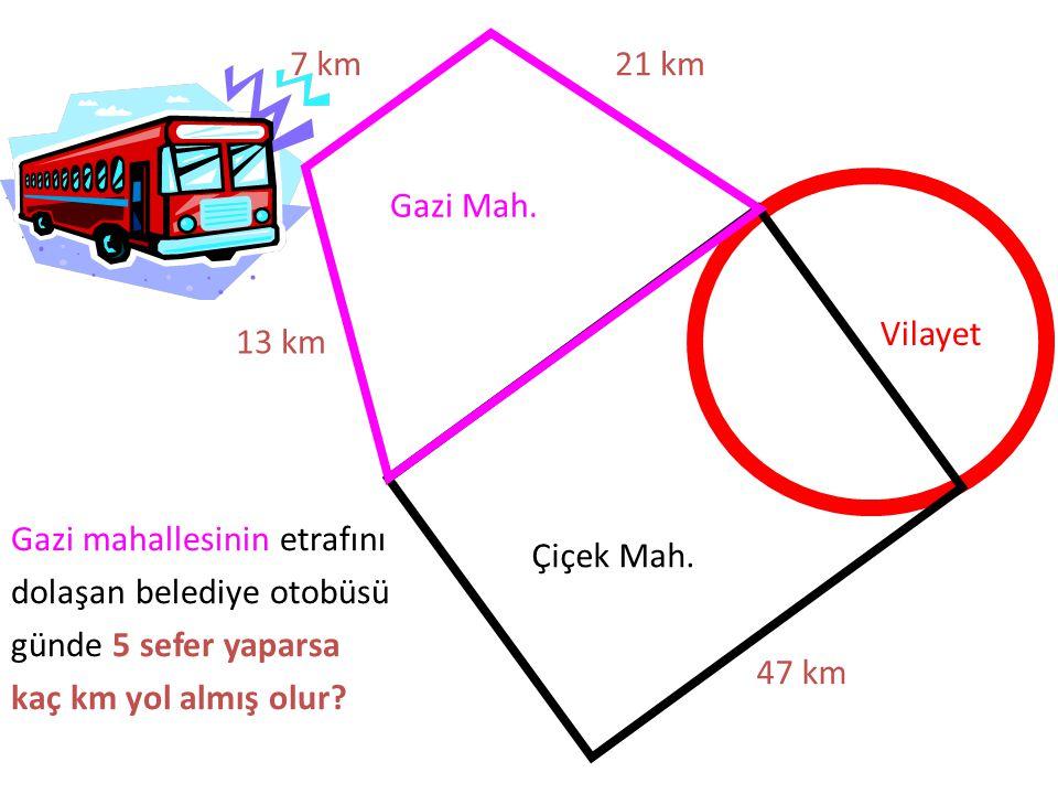 Gazi Mah. Çiçek Mah. Vilayet 47 km 21 km7 km 13 km Gazi mahallesinin etrafını dolaşan belediye otobüsü günde 5 sefer yaparsa kaç km yol almış olur?