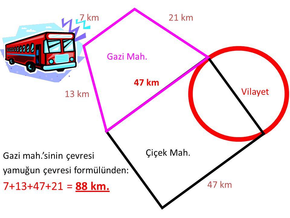 Gazi Mah. Çiçek Mah. Vilayet 47 km 21 km7 km 13 km Gazi mah.'sinin çevresi yamuğun çevresi formülünden: 7+13+47+21 = 88 km. 47 km
