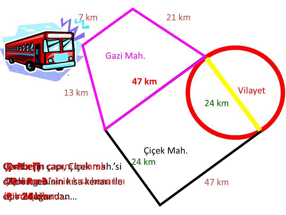 Gazi Mah. Çiçek Mah. Vilayet 47 km 21 km7 km 13 km Çemberin çapı, Çiçek mah.'si dikdörtgeninin kısa kenarı ile eşit olduğundan… 47 km Çemberin çapını