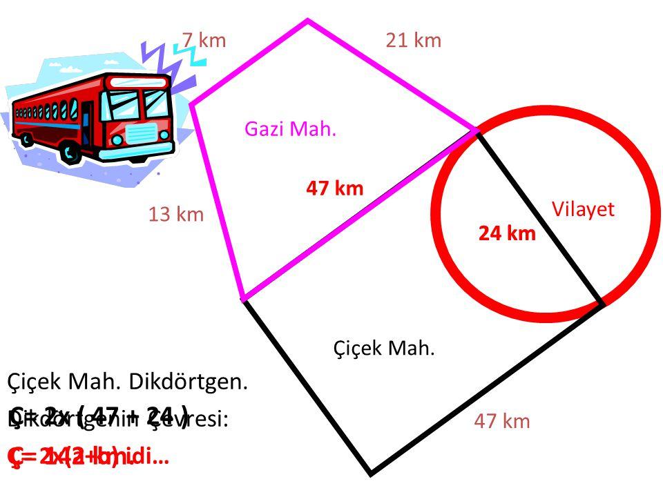 Gazi Mah. Çiçek Mah. Vilayet 47 km 21 km7 km 13 km 47 km 24 km Çiçek Mah. Dikdörtgen. Dikdörtgenin Çevresi: Ç= 2x(a+b) idi… Ç= 2x ( 47 + 24 ) Ç= 142 k