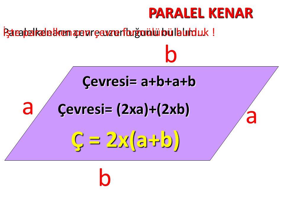 PARALEL KENAR Paralelkenarın çevre uzunluğunu bulalım… b a b a Çevresi= a+b+a+b Çevresi= (2xa)+(2xb) Ç = 2x(a+b) İşte paralelkenarın çevre formülünü b