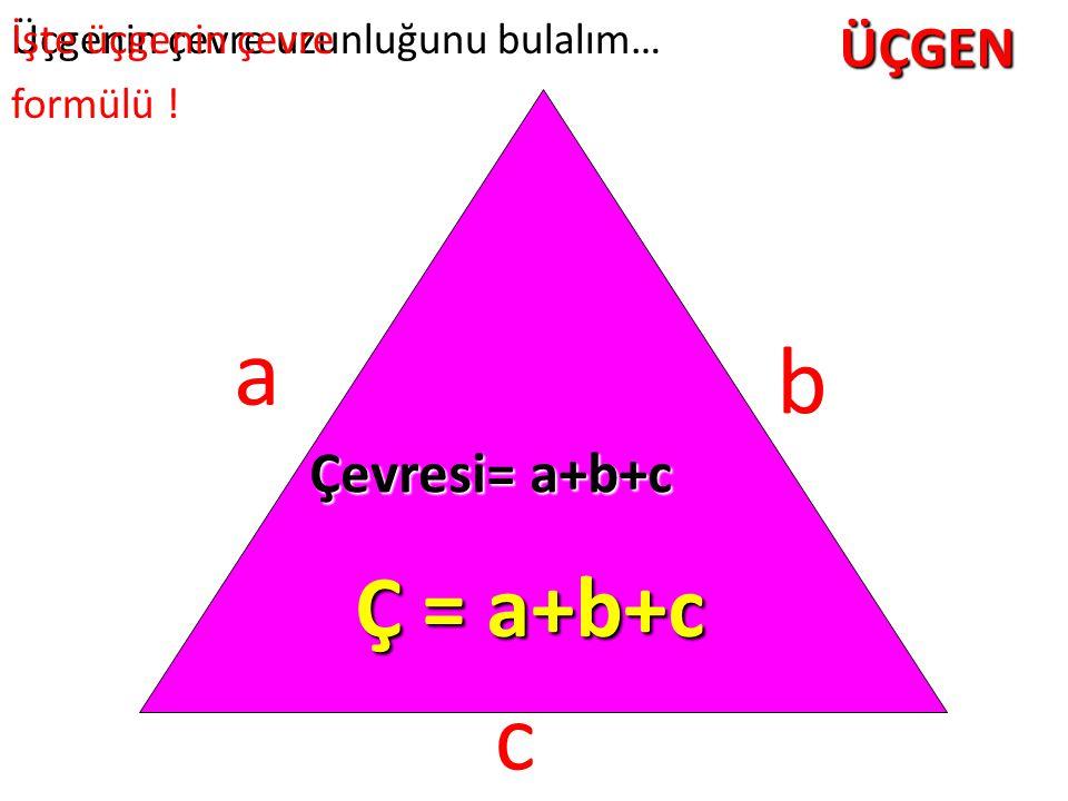 ÜÇGEN Üçgenin çevre uzunluğunu bulalım… b a c Çevresi= a+b+c Ç = a+b+c İşte üçgenin çevre formülü !