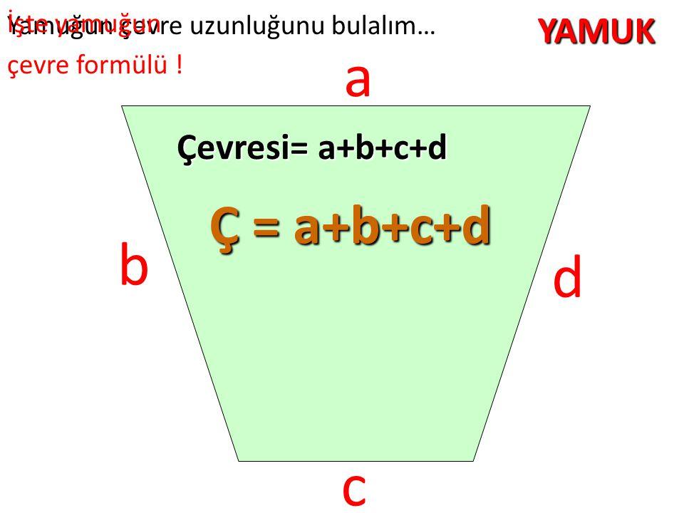 YAMUK Yamuğun çevre uzunluğunu bulalım… c a b Çevresi= a+b+c+d Ç = a+b+c+d İşte yamuğun çevre formülü ! d