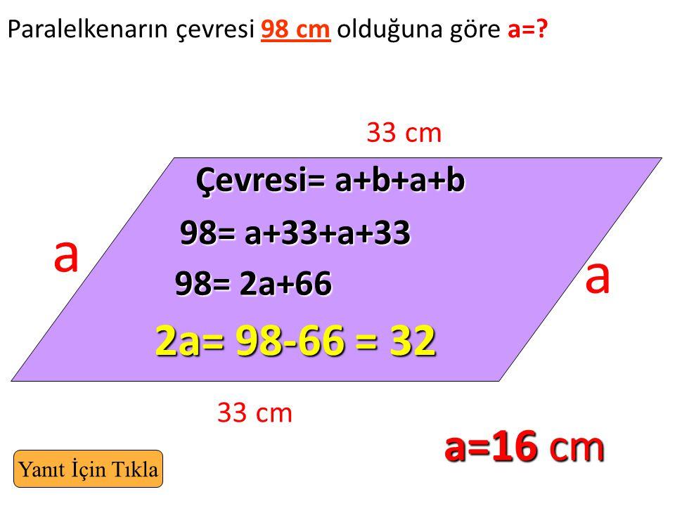 Paralelkenarın çevresi 98 cm olduğuna göre a=? 33 cm a a Çevresi= a+b+a+b 2a= 98-66 = 32 98= a+33+a+33 98= 2a+66 a=16 cm Yanıt İçin Tıkla