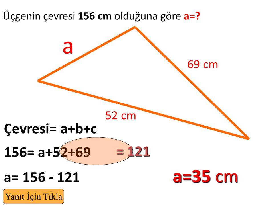 Üçgenin çevresi 156 cm olduğuna göre a=? 69 cm a Çevresi= a+b+c 52 cm 156= a+52+69 a=35 cm a= 156 - 121 Yanıt İçin Tıkla = 121