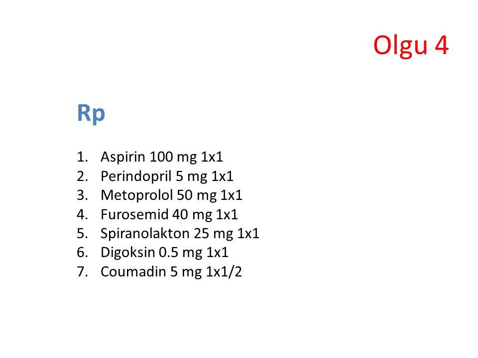 Olgu 4 Rp 1.Aspirin 100 mg 1x1 2.Perindopril 5 mg 1x1 3.Metoprolol 50 mg 1x1 4.Furosemid 40 mg 1x1 5.Spiranolakton 25 mg 1x1 6.Digoksin 0.5 mg 1x1 7.C