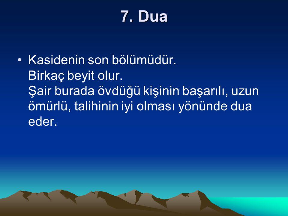 7. Dua Kasidenin son bölümüdür. Birkaç beyit olur. Şair burada övdüğü kişinin başarılı, uzun ömürlü, talihinin iyi olması yönünde dua eder.