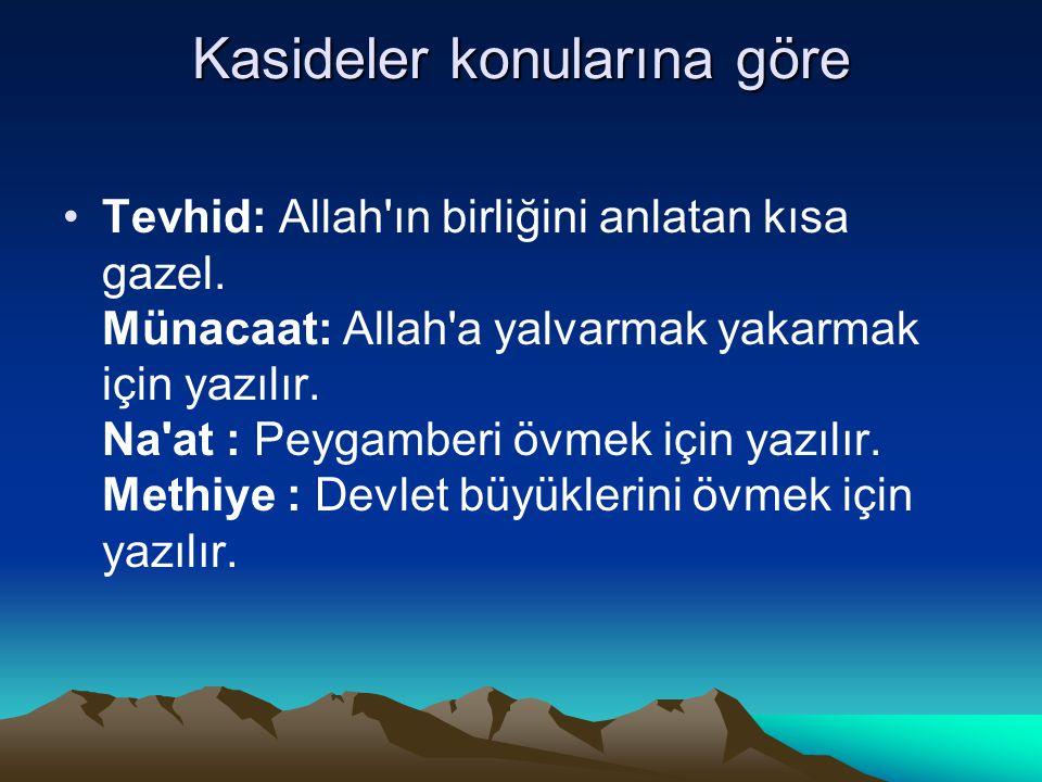 Kasideler konularına göre Tevhid: Allah'ın birliğini anlatan kısa gazel. Münacaat: Allah'a yalvarmak yakarmak için yazılır. Na'at : Peygamberi övmek i
