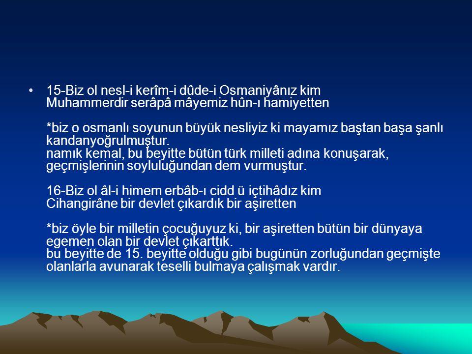 15-Biz ol nesl-i kerîm-i dûde-i Osmaniyânız kim Muhammerdir serâpâ mâyemiz hûn-ı hamiyetten *biz o osmanlı soyunun büyük nesliyiz ki mayamız baştan başa şanlı kandanyoğrulmuştur.