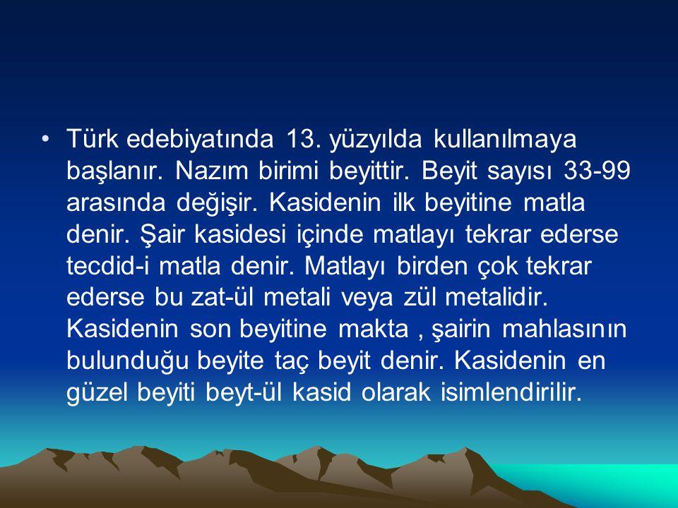Türk edebiyatında 13. yüzyılda kullanılmaya başlanır. Nazım birimi beyittir. Beyit sayısı 33-99 arasında değişir. Kasidenin ilk beyitine matla denir.