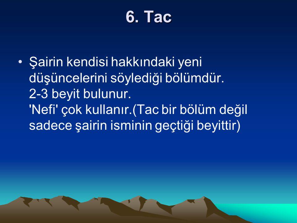 6. Tac Şairin kendisi hakkındaki yeni düşüncelerini söylediği bölümdür. 2-3 beyit bulunur. 'Nefi' çok kullanır.(Tac bir bölüm değil sadece şairin ismi