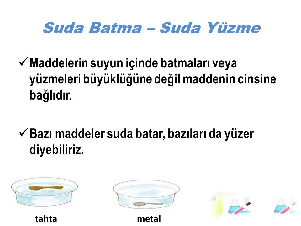 Suda Batma – Suda Yüzme Maddelerin suyun içinde batmaları veya yüzmeleri büyüklüğüne değil maddenin cinsine bağlıdır. Bazı maddeler suda batar, bazıla