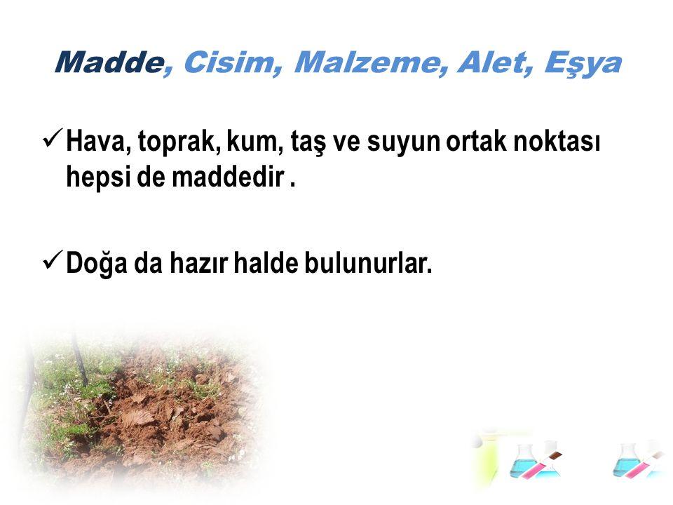 Madde, Cisim, Malzeme, Alet, Eşya Hava, toprak, kum, taş ve suyun ortak noktası hepsi de maddedir. Doğa da hazır halde bulunurlar.