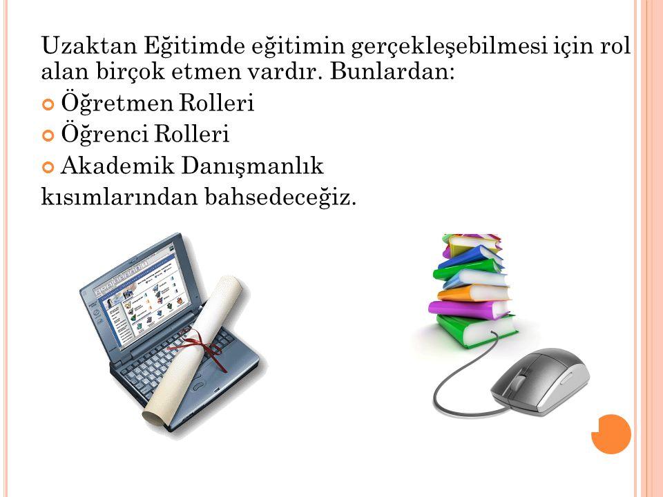 Uzaktan Eğitimde eğitimin gerçekleşebilmesi için rol alan birçok etmen vardır. Bunlardan: Öğretmen Rolleri Öğrenci Rolleri Akademik Danışmanlık kısıml