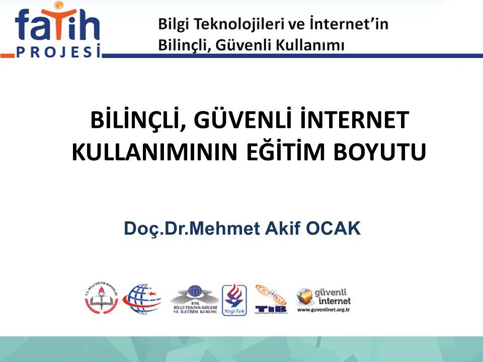 BİLİNÇLİ, GÜVENLİ İNTERNET KULLANIMININ EĞİTİM BOYUTU Doç.Dr.Mehmet Akif OCAK