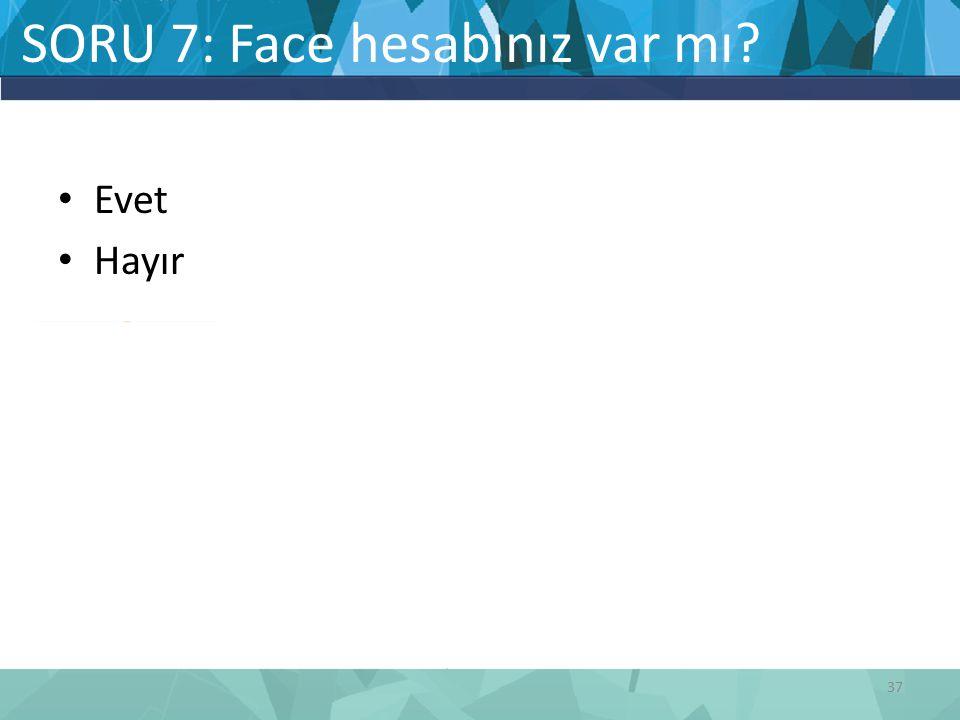 SORU 7: Face hesabınız var mı? Evet Hayır 37