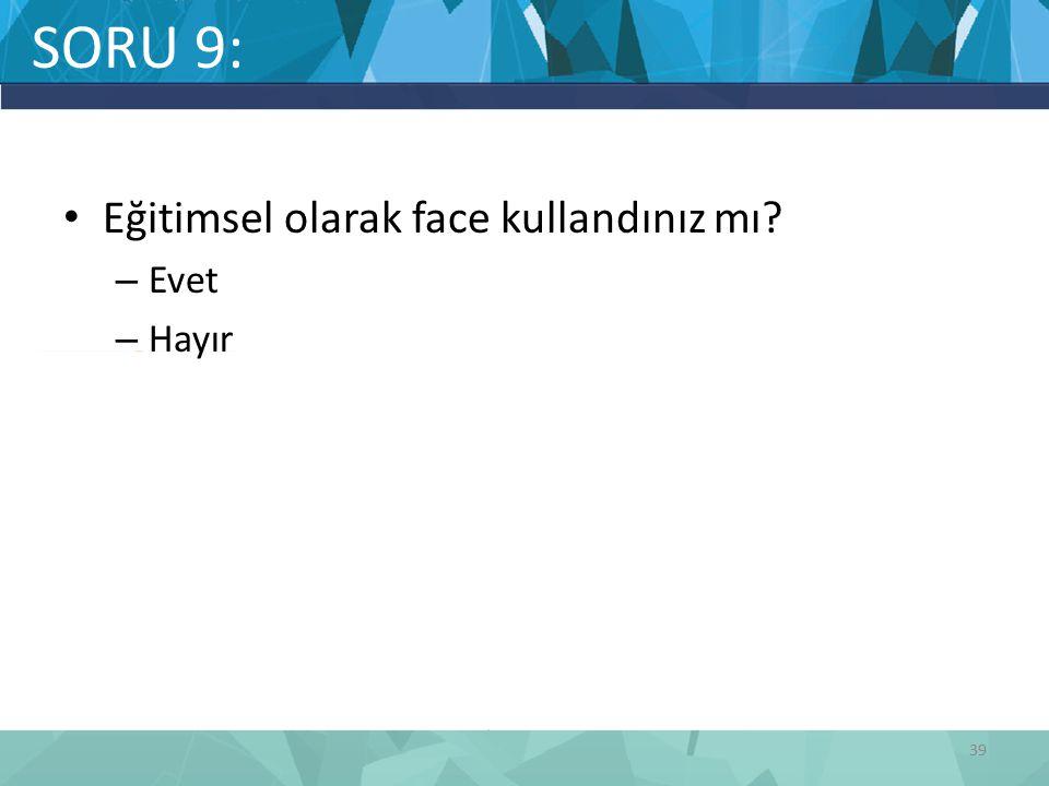 SORU 9: Eğitimsel olarak face kullandınız mı? – Evet – Hayır 39