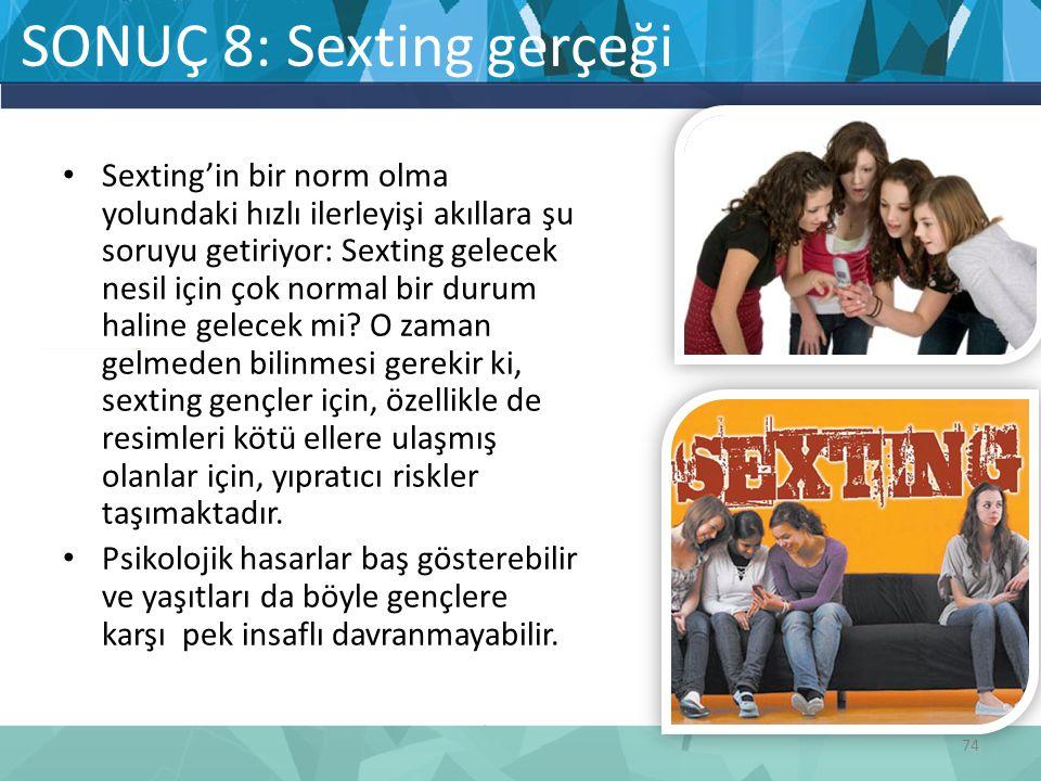 SONUÇ 8: Sexting gerçeği Sexting'in bir norm olma yolundaki hızlı ilerleyişi akıllara şu soruyu getiriyor: Sexting gelecek nesil için çok normal bir durum haline gelecek mi.