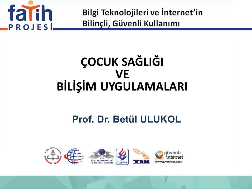 ÇOCUK SAĞLIĞI VE BİLİŞİM UYGULAMALARI Prof. Dr. Betül ULUKOL