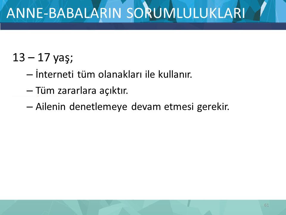 ANNE-BABALARIN SORUMLULUKLARI 13 – 17 yaş; – İnterneti tüm olanakları ile kullanır. – Tüm zararlara açıktır. – Ailenin denetlemeye devam etmesi gereki
