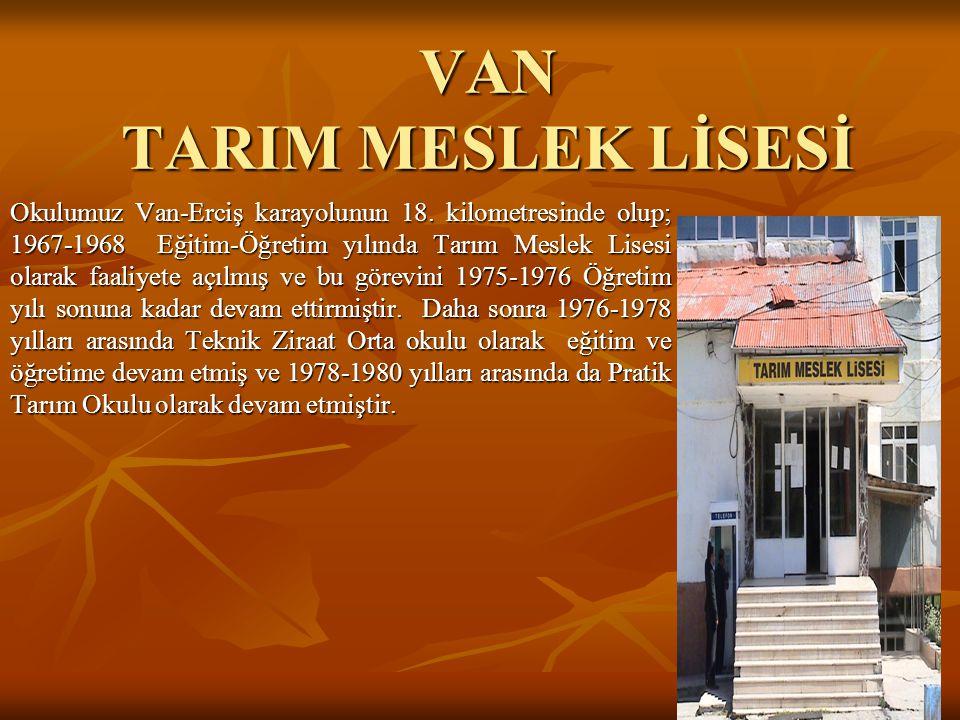VAN TARIM MESLEK LİSESİ Okulumuz Van-Erciş karayolunun 18. kilometresinde olup; 1967-1968 Eğitim-Öğretim yılında Tarım Meslek Lisesi olarak faaliyete