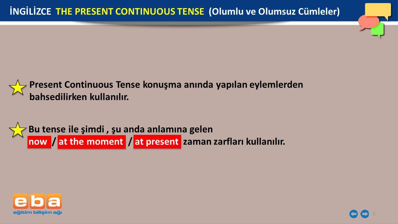 2 Present Continuous Tense konuşma anında yapılan eylemlerden bahsedilirken kullanılır. İNGİLİZCE THE PRESENT CONTINUOUS TENSE (Olumlu ve Olumsuz Cüml