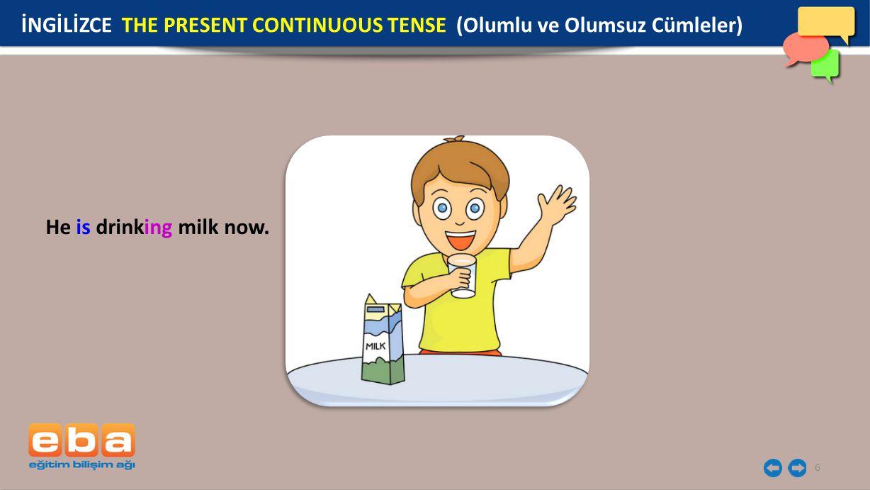 6 He is drinking milk now. İNGİLİZCE THE PRESENT CONTINUOUS TENSE (Olumlu ve Olumsuz Cümleler)
