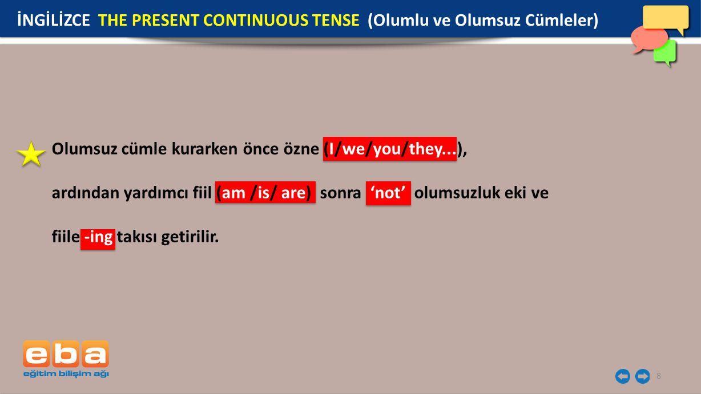8 Olumsuz cümle kurarken önce özne (I/we/you/they...), ardından yardımcı fiil (am /is/ are) sonra 'not' olumsuzluk eki ve fiile -ing takısı getirilir.