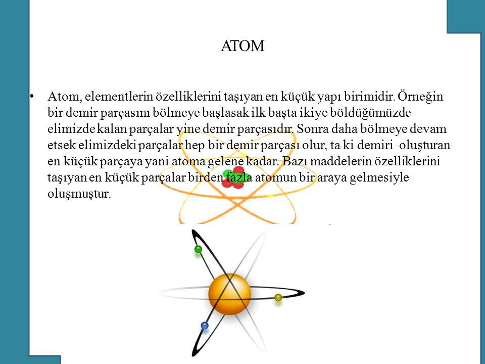 ATOM Atom, elementlerin özelliklerini taşıyan en küçük yapı birimidir. Örneğin bir demir parçasını bölmeye başlasak ilk başta ikiye böldüğümüzde elimi