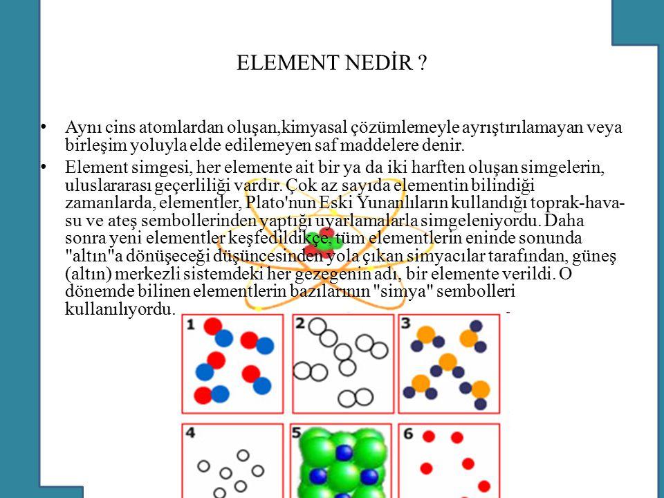 ELEMENT NEDİR ? Aynı cins atomlardan oluşan,kimyasal çözümlemeyle ayrıştırılamayan veya birleşim yoluyla elde edilemeyen saf maddelere denir. Element
