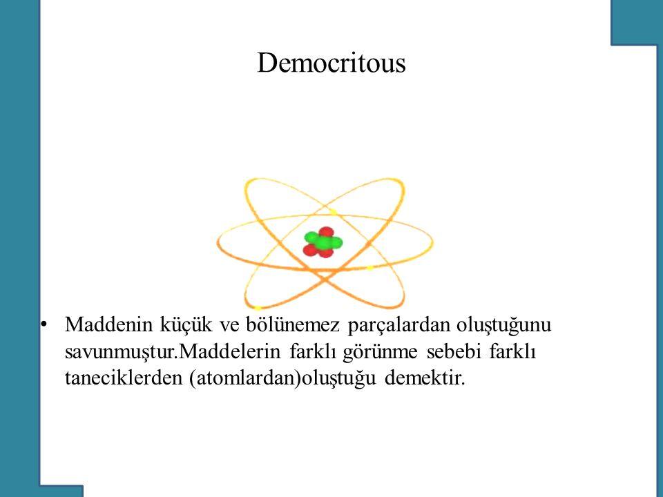 Democritous Maddenin küçük ve bölünemez parçalardan oluştuğunu savunmuştur.Maddelerin farklı görünme sebebi farklı taneciklerden (atomlardan)oluştuğu