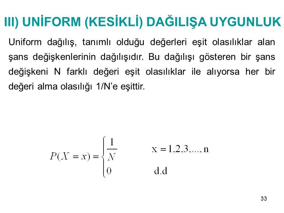 III) UNİFORM (KESİKLİ) DAĞILIŞA UYGUNLUK Uniform dağılış, tanımlı olduğu değerleri eşit olasılıklar alan şans değişkenlerinin dağılışıdır. Bu dağılışı